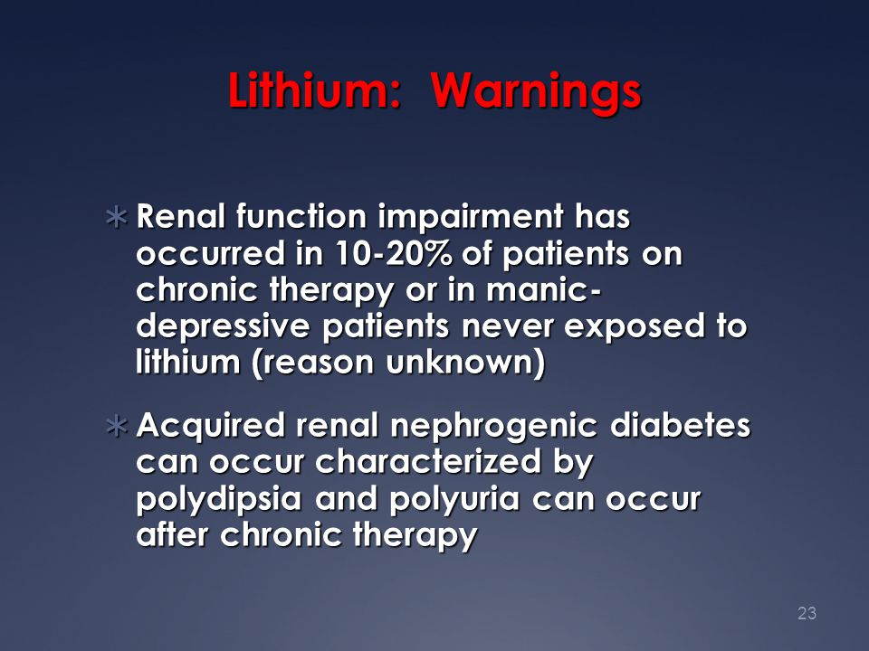 23 Lithium: Warnings  Renal function impairment has occurred in 10-20% of patients on chronic therapy or in manic- depressive patients never exposed