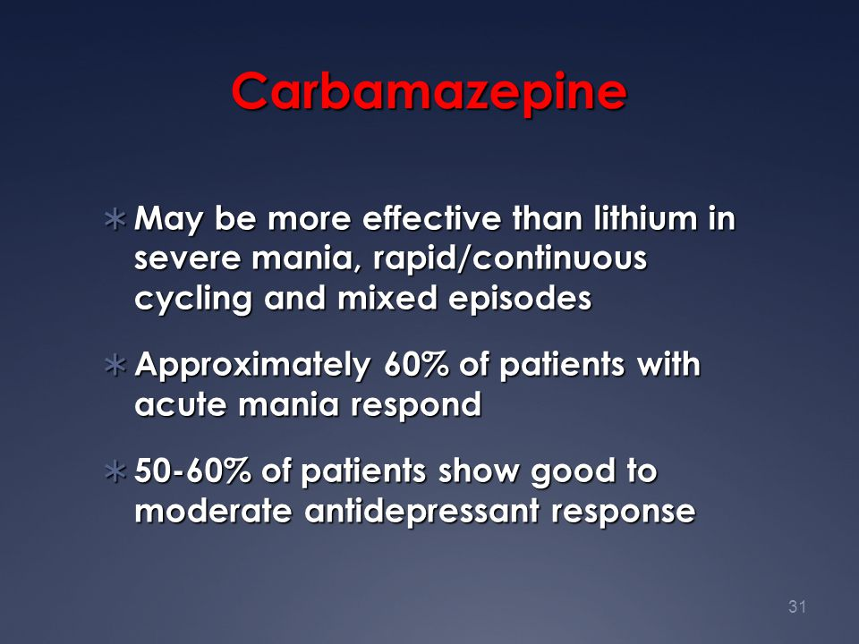 31 Carbamazepine  May be more effective than lithium in severe mania, rapid/continuous cycling and mixed episodes  Approximately 60% of patients wit