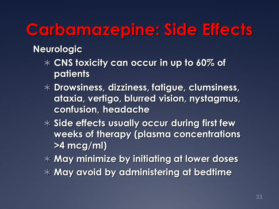 33 Carbamazepine: Side Effects Neurologic  CNS toxicity can occur in up to 60% of patients  Drowsiness, dizziness, fatigue, clumsiness, ataxia, vert