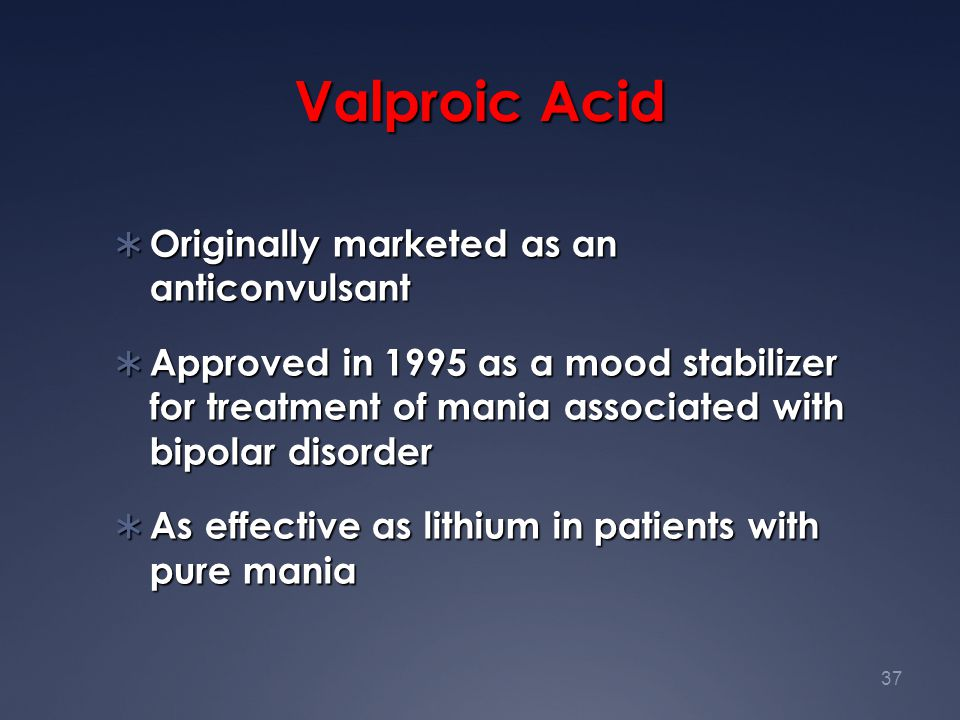 37 Valproic Acid  Originally marketed as an anticonvulsant  Approved in 1995 as a mood stabilizer for treatment of mania associated with bipolar dis