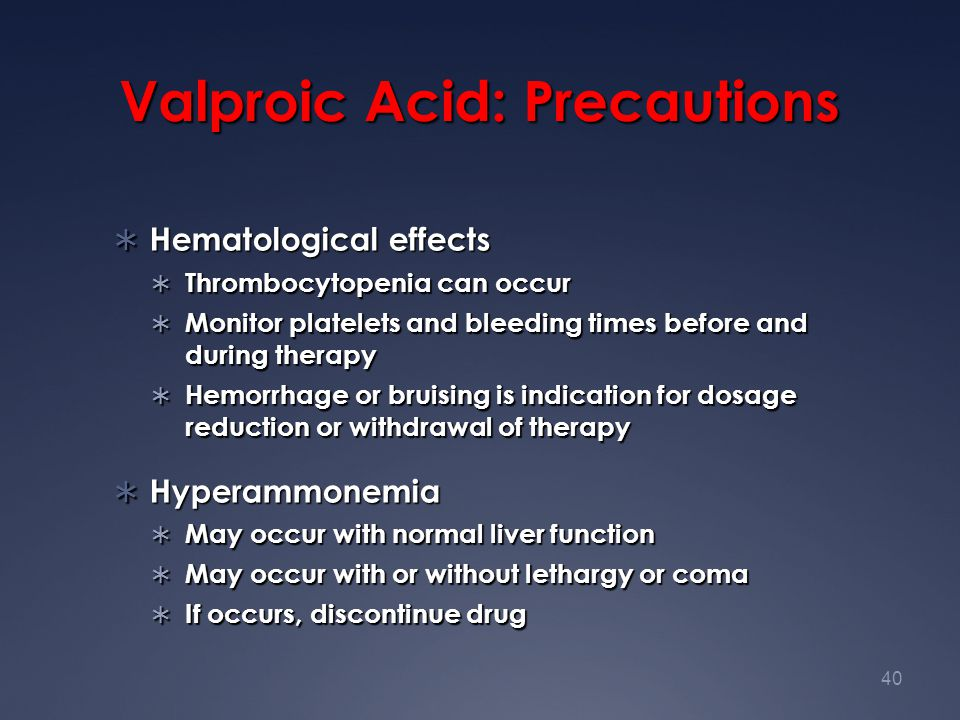 40 Valproic Acid: Precautions  Hematological effects  Thrombocytopenia can occur  Monitor platelets and bleeding times before and during therapy 