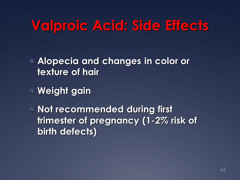 42 Valproic Acid: Side Effects  Alopecia and changes in color or texture of hair  Weight gain  Not recommended during first trimester of pregnancy