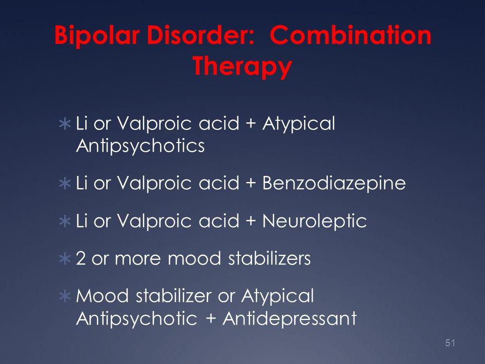 51 Bipolar Disorder: Combination Therapy  Li or Valproic acid + Atypical Antipsychotics  Li or Valproic acid + Benzodiazepine  Li or Valproic acid