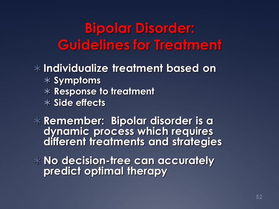 52 Bipolar Disorder: Guidelines for Treatment  Individualize treatment based on  Symptoms  Response to treatment  Side effects  Remember: Bipolar