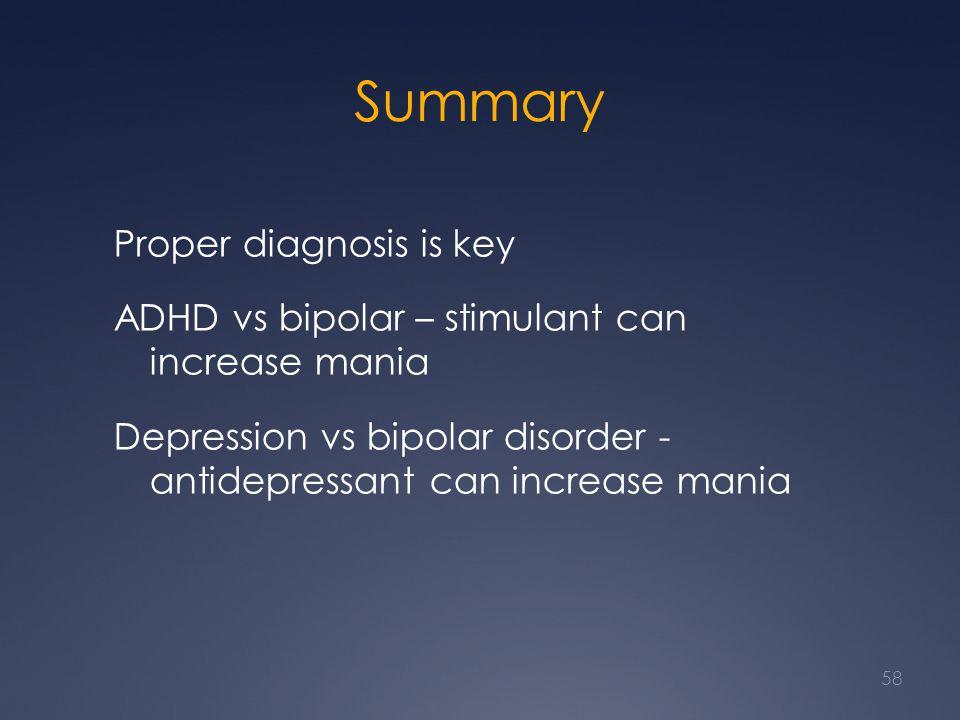 Summary Proper diagnosis is key ADHD vs bipolar – stimulant can increase mania Depression vs bipolar disorder - antidepressant can increase mania 58