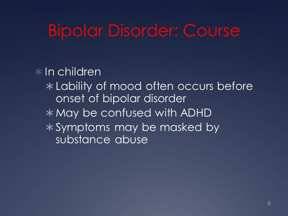 9 Bipolar Disorder: Course  In children  Lability of mood often occurs before onset of bipolar disorder  May be confused with ADHD  Symptoms may b
