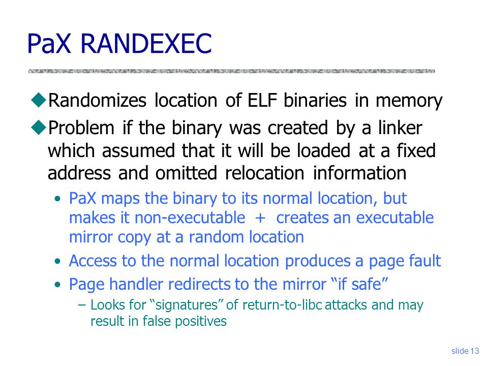 slide 13 PaX RANDEXEC uRandomizes location of ELF binaries in memory uProblem if the binary was created by a linker which assumed that it will be loaded at a fixed address and omitted relocation information PaX maps the binary to its normal location, but makes it non-executable + creates an executable mirror copy at a random location Access to the normal location produces a page fault Page handler redirects to the mirror if safe –Looks for signatures of return-to-libc attacks and may result in false positives