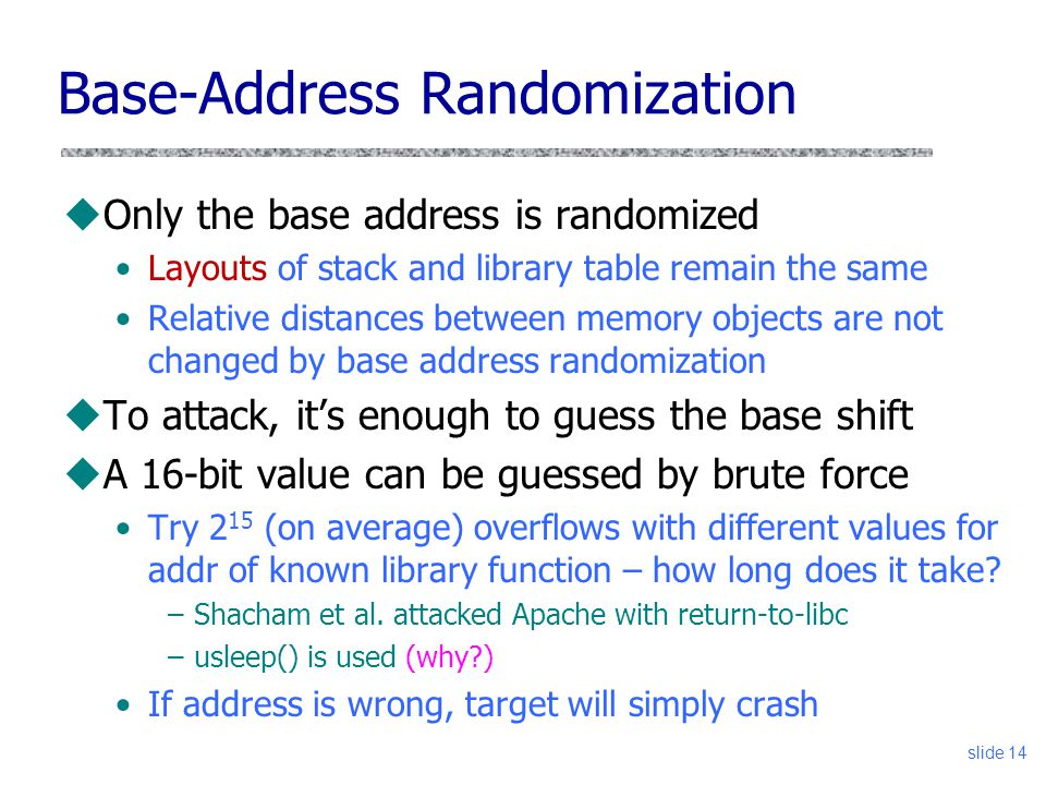 slide 14 Base-Address Randomization uOnly the base address is randomized Layouts of stack and library table remain the same Relative distances between memory objects are not changed by base address randomization uTo attack, it's enough to guess the base shift uA 16-bit value can be guessed by brute force Try 2 15 (on average) overflows with different values for addr of known library function – how long does it take.