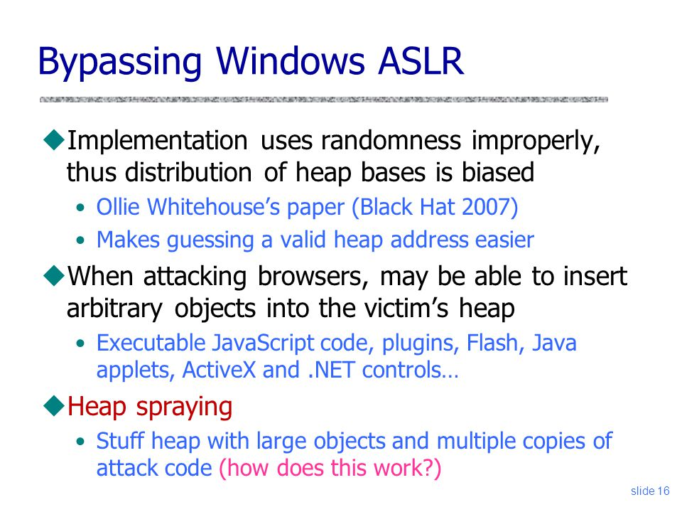 Bypassing Windows ASLR uImplementation uses randomness improperly, thus distribution of heap bases is biased Ollie Whitehouse's paper (Black Hat 2007) Makes guessing a valid heap address easier uWhen attacking browsers, may be able to insert arbitrary objects into the victim's heap Executable JavaScript code, plugins, Flash, Java applets, ActiveX and.NET controls… uHeap spraying Stuff heap with large objects and multiple copies of attack code (how does this work ) slide 16