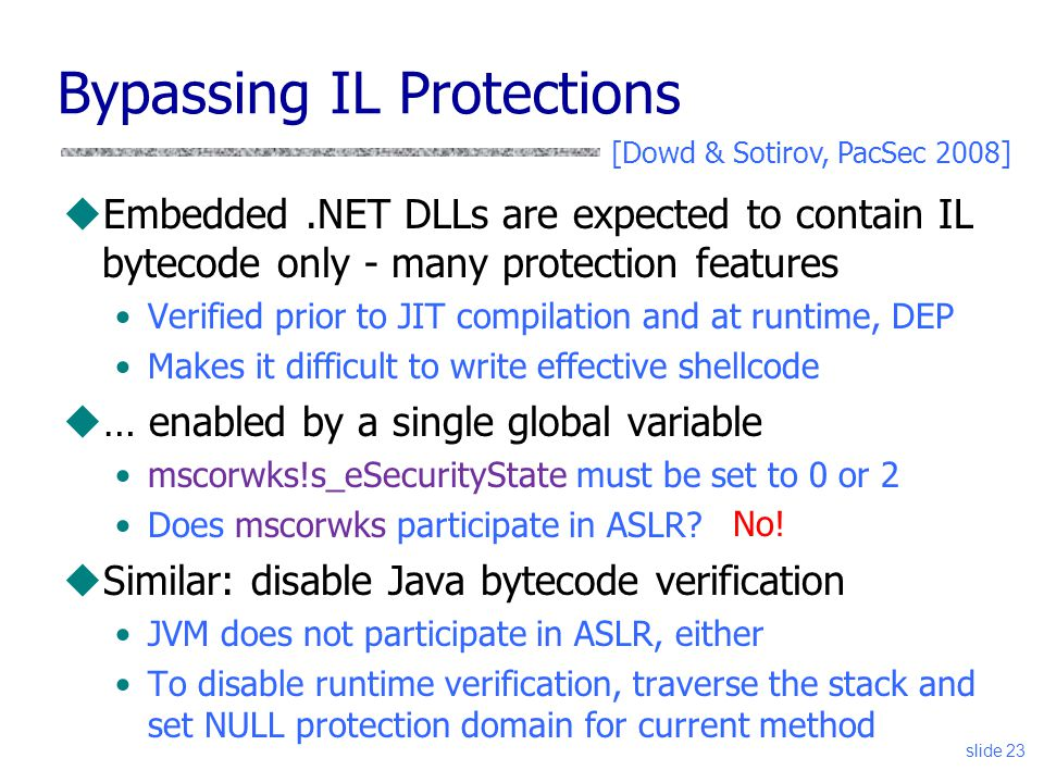 Bypassing IL Protections uEmbedded.NET DLLs are expected to contain IL bytecode only - many protection features Verified prior to JIT compilation and at runtime, DEP Makes it difficult to write effective shellcode u… enabled by a single global variable mscorwks!s_eSecurityState must be set to 0 or 2 Does mscorwks participate in ASLR.