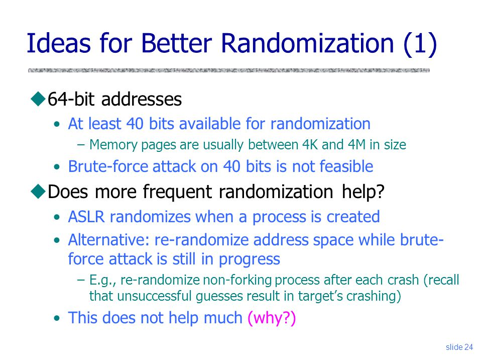 slide 24 Ideas for Better Randomization (1) u64-bit addresses At least 40 bits available for randomization –Memory pages are usually between 4K and 4M in size Brute-force attack on 40 bits is not feasible uDoes more frequent randomization help.