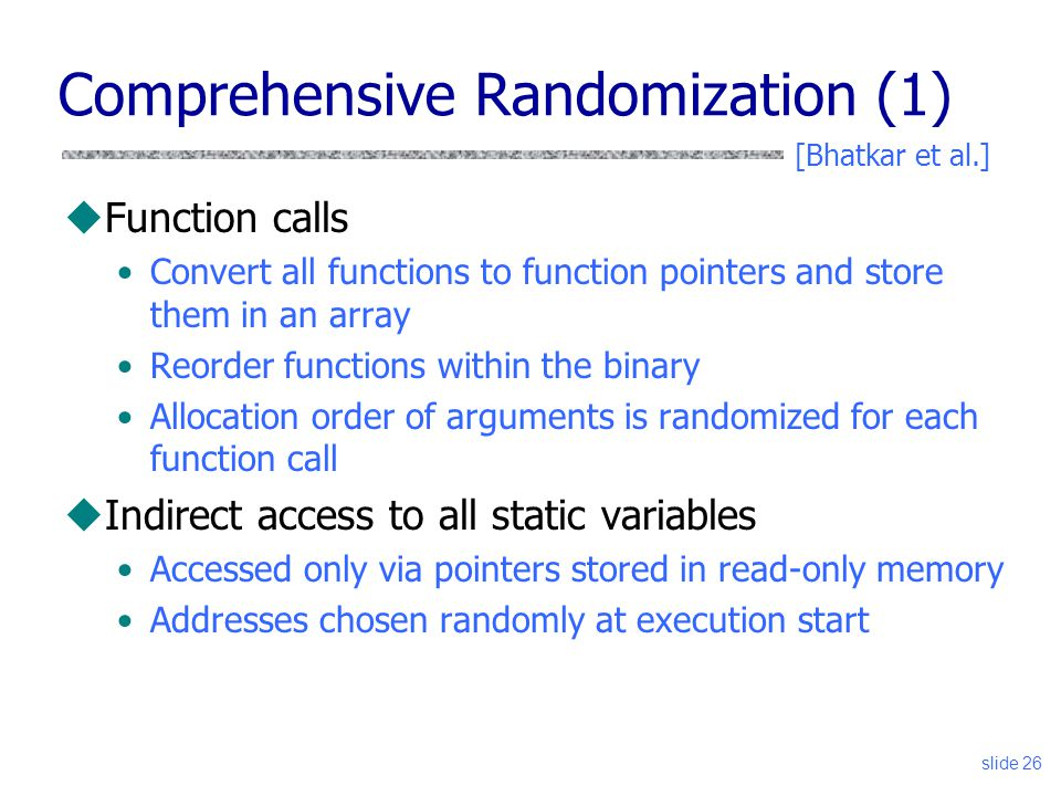 Comprehensive Randomization (1) uFunction calls Convert all functions to function pointers and store them in an array Reorder functions within the binary Allocation order of arguments is randomized for each function call uIndirect access to all static variables Accessed only via pointers stored in read-only memory Addresses chosen randomly at execution start slide 26 [Bhatkar et al.]