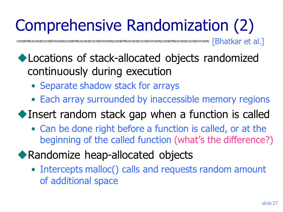 slide 27 uLocations of stack-allocated objects randomized continuously during execution Separate shadow stack for arrays Each array surrounded by inaccessible memory regions uInsert random stack gap when a function is called Can be done right before a function is called, or at the beginning of the called function (what's the difference )‏ uRandomize heap-allocated objects Intercepts malloc() calls and requests random amount of additional space Comprehensive Randomization (2) [Bhatkar et al.]