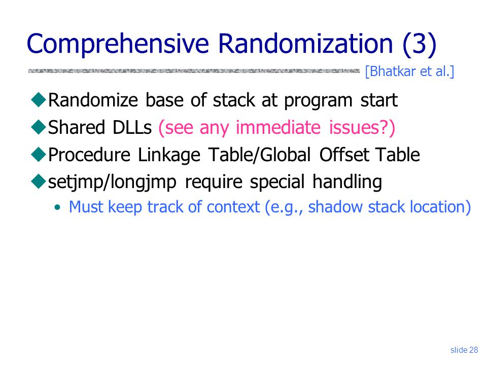 slide 28 Comprehensive Randomization (3) uRandomize base of stack at program start uShared DLLs (see any immediate issues ) uProcedure Linkage Table/Global Offset Table usetjmp/longjmp require special handling Must keep track of context (e.g., shadow stack location) [Bhatkar et al.]