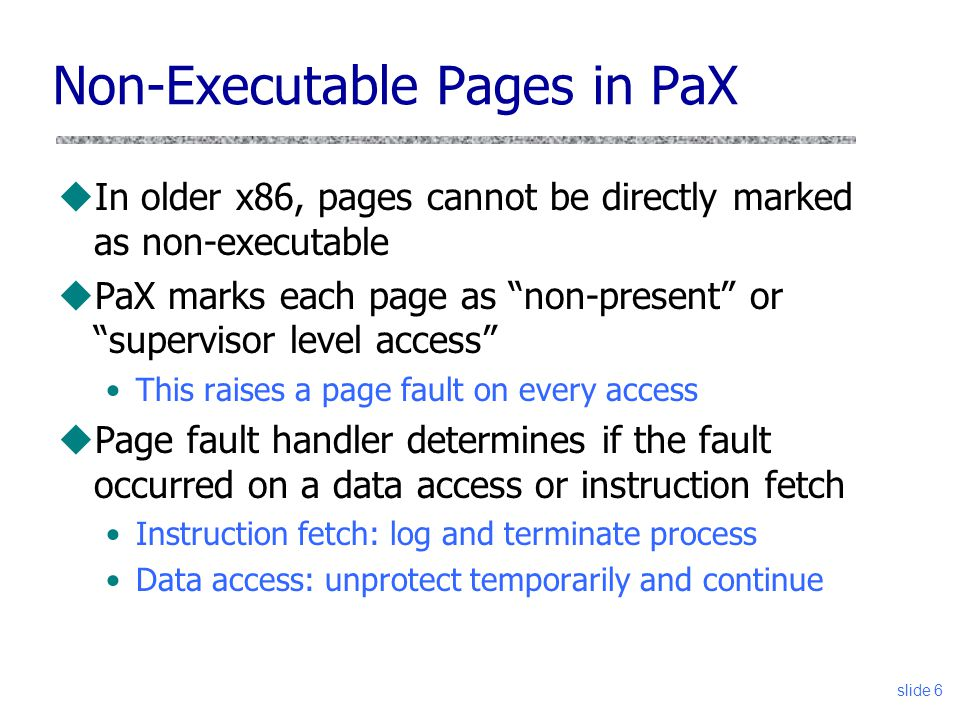 slide 6 Non-Executable Pages in PaX uIn older x86, pages cannot be directly marked as non-executable uPaX marks each page as non-present or supervisor level access This raises a page fault on every access uPage fault handler determines if the fault occurred on a data access or instruction fetch Instruction fetch: log and terminate process Data access: unprotect temporarily and continue