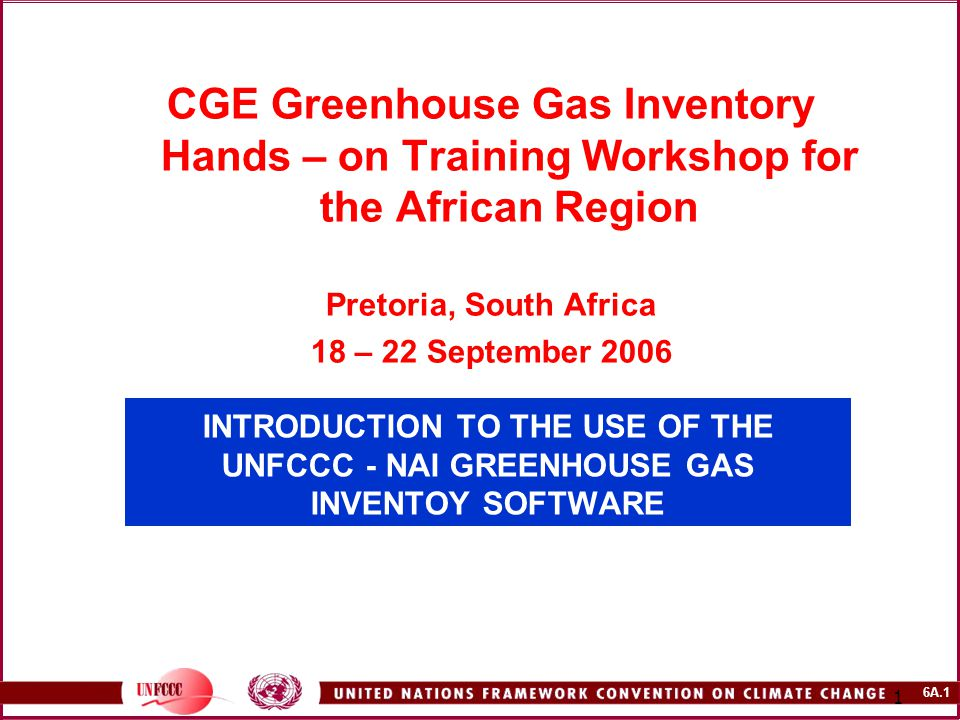 6A.1 1 INTRODUCTION TO THE USE OF THE UNFCCC - NAI GREENHOUSE GAS INVENTOY SOFTWARE CGE Greenhouse Gas Inventory Hands – on Training Workshop for the African Region Pretoria, South Africa 18 – 22 September 2006
