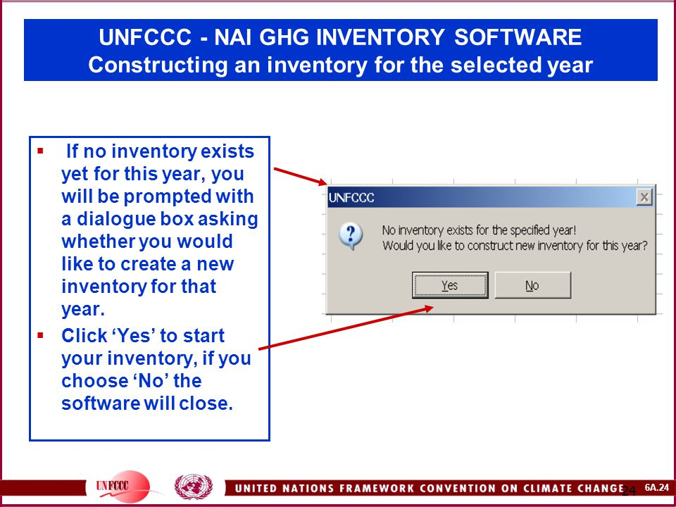 6A.24 24 UNFCCC - NAI GHG INVENTORY SOFTWARE Constructing an inventory for the selected year  If no inventory exists yet for this year, you will be prompted with a dialogue box asking whether you would like to create a new inventory for that year.