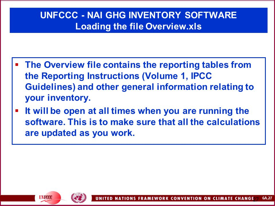6A.27 27 UNFCCC - NAI GHG INVENTORY SOFTWARE Loading the file Overview.xls  The Overview file contains the reporting tables from the Reporting Instructions (Volume 1, IPCC Guidelines) and other general information relating to your inventory.
