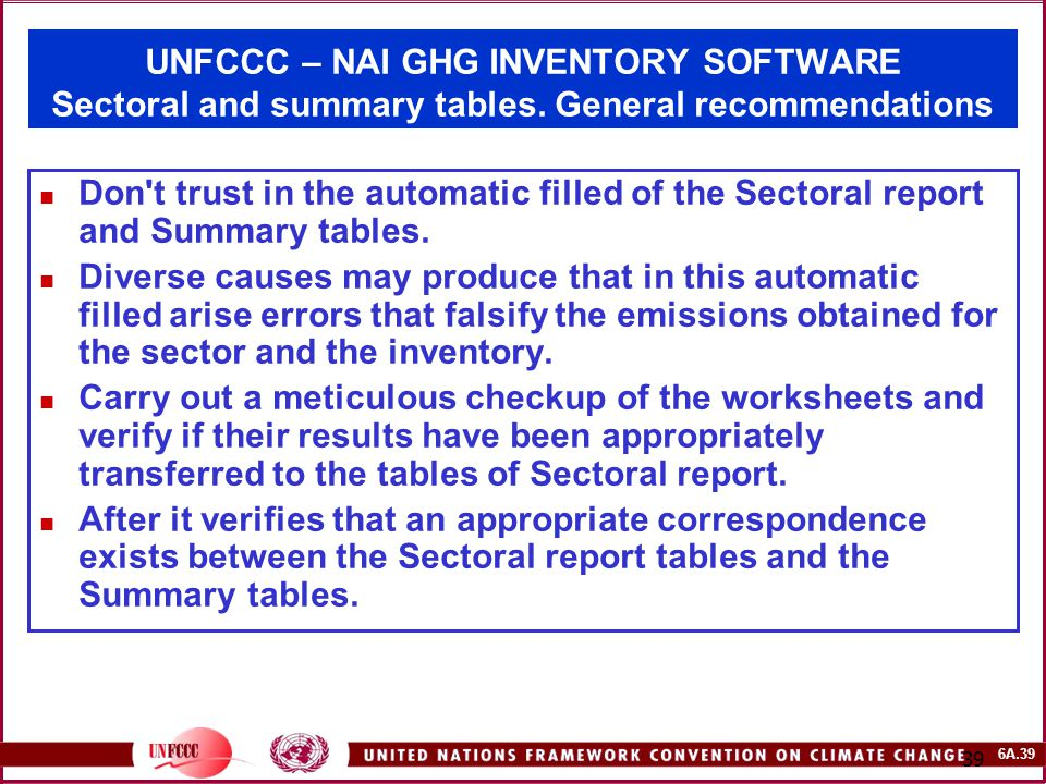 6A.39 39 UNFCCC – NAI GHG INVENTORY SOFTWARE Sectoral and summary tables. General recommendations Don't trust in the automatic filled of the Sectoral