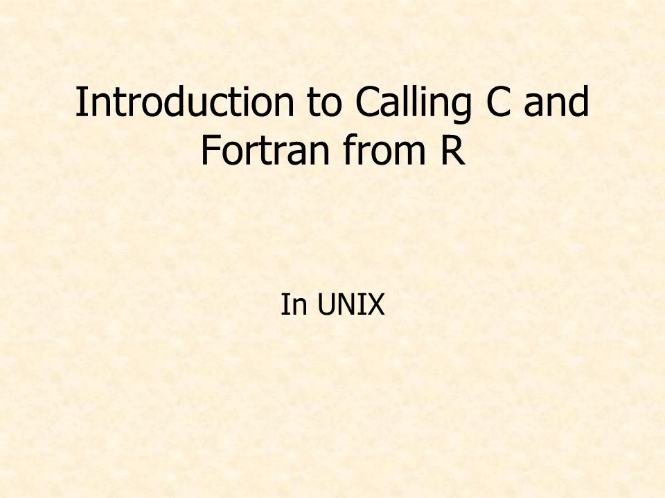 Introduction to Calling C and Fortran from R In UNIX
