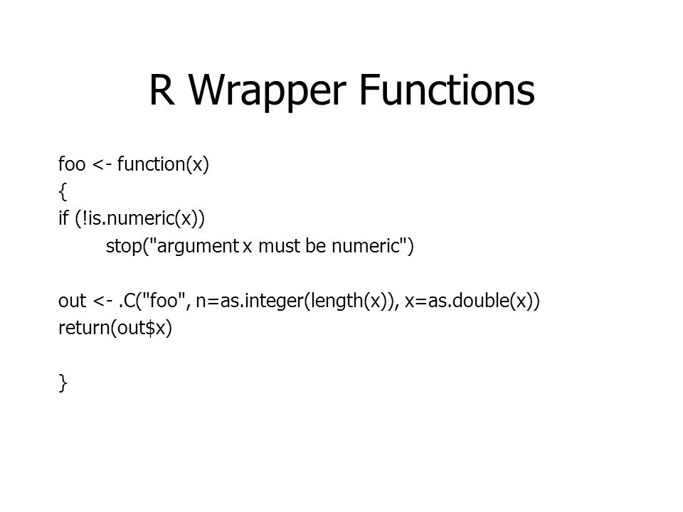 R Wrapper Functions foo <- function(x) { if (!is.numeric(x)) stop( argument x must be numeric ) out <-.C( foo , n=as.integer(length(x)), x=as.double(x)) return(out$x) }