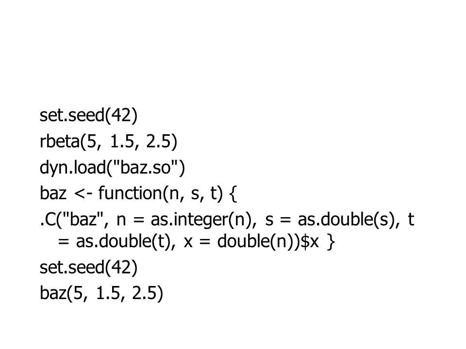 set.seed(42) rbeta(5, 1.5, 2.5) dyn.load( baz.so ) baz <- function(n, s, t) {.C( baz , n = as.integer(n), s = as.double(s), t = as.double(t), x = double(n))$x } set.seed(42) baz(5, 1.5, 2.5)