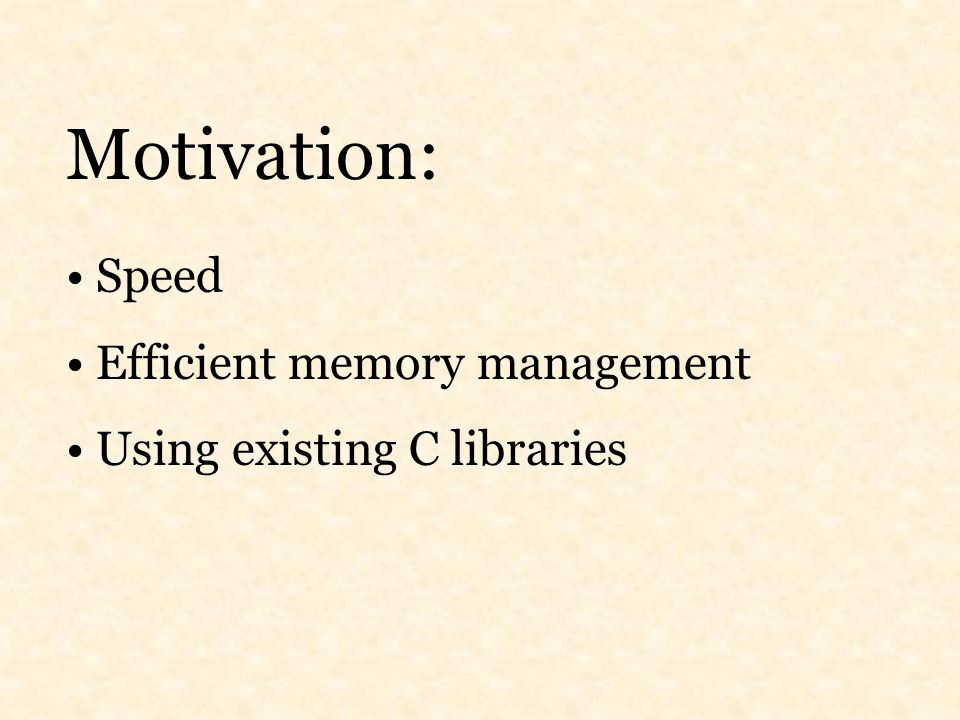 Motivation: Speed Efficient memory management Using existing C libraries
