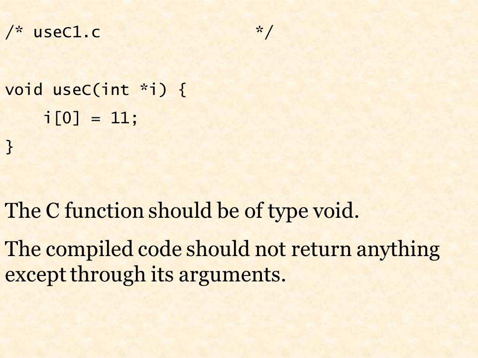/* useC1.c */ void useC(int *i) { i[0] = 11; } The C function should be of type void.