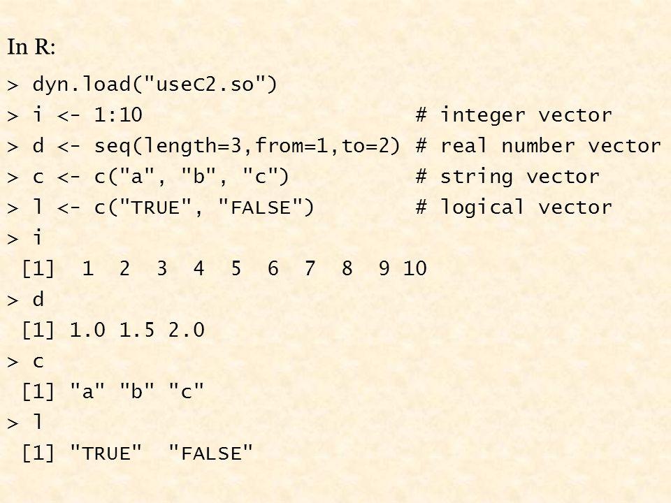 In R: > dyn.load( useC2.so ) > i <- 1:10 # integer vector > d <- seq(length=3,from=1,to=2) # real number vector > c <- c( a , b , c ) # string vector > l <- c( TRUE , FALSE ) # logical vector > i [1] 1 2 3 4 5 6 7 8 9 10 > d [1] 1.0 1.5 2.0 > c [1] a b c > l [1] TRUE FALSE