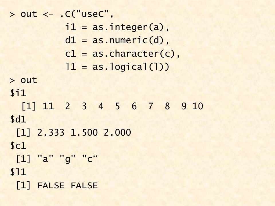 > out <-.C( useC , i1 = as.integer(a), d1 = as.numeric(d), c1 = as.character(c), l1 = as.logical(l)) > out $i1 [1] 11 2 3 4 5 6 7 8 9 10 $d1 [1] 2.333 1.500 2.000 $c1 [1] a g c $l1 [1] FALSE FALSE