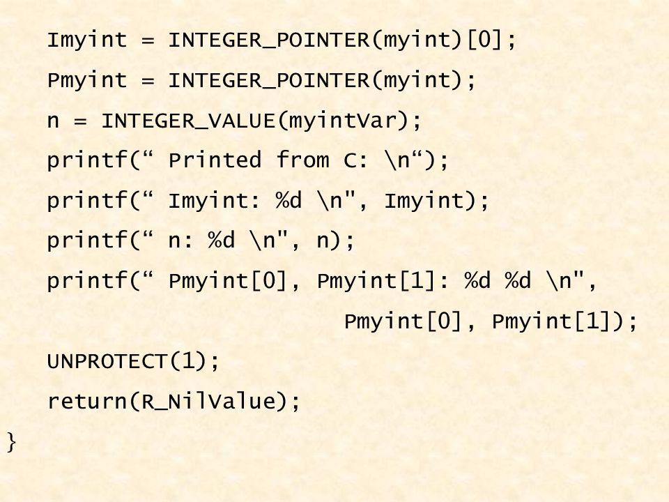 Imyint = INTEGER_POINTER(myint)[0]; Pmyint = INTEGER_POINTER(myint); n = INTEGER_VALUE(myintVar); printf( Printed from C: \n ); printf( Imyint: %d \n , Imyint); printf( n: %d \n , n); printf( Pmyint[0], Pmyint[1]: %d %d \n , Pmyint[0], Pmyint[1]); UNPROTECT(1); return(R_NilValue); }