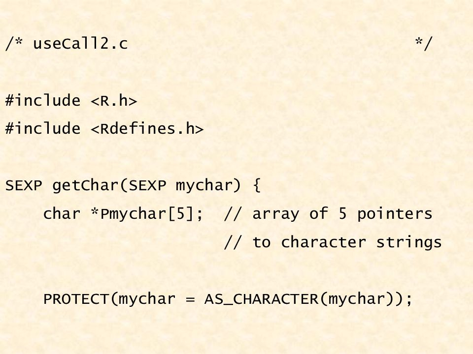 /* useCall2.c */ #include SEXP getChar(SEXP mychar) { char *Pmychar[5]; // array of 5 pointers // to character strings PROTECT(mychar = AS_CHARACTER(mychar));