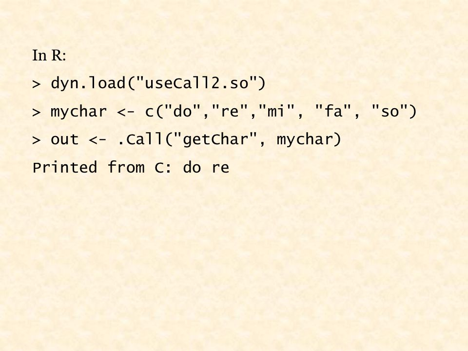 In R: > dyn.load( useCall2.so ) > mychar <- c( do , re , mi , fa , so ) > out <-.Call( getChar , mychar) Printed from C: do re