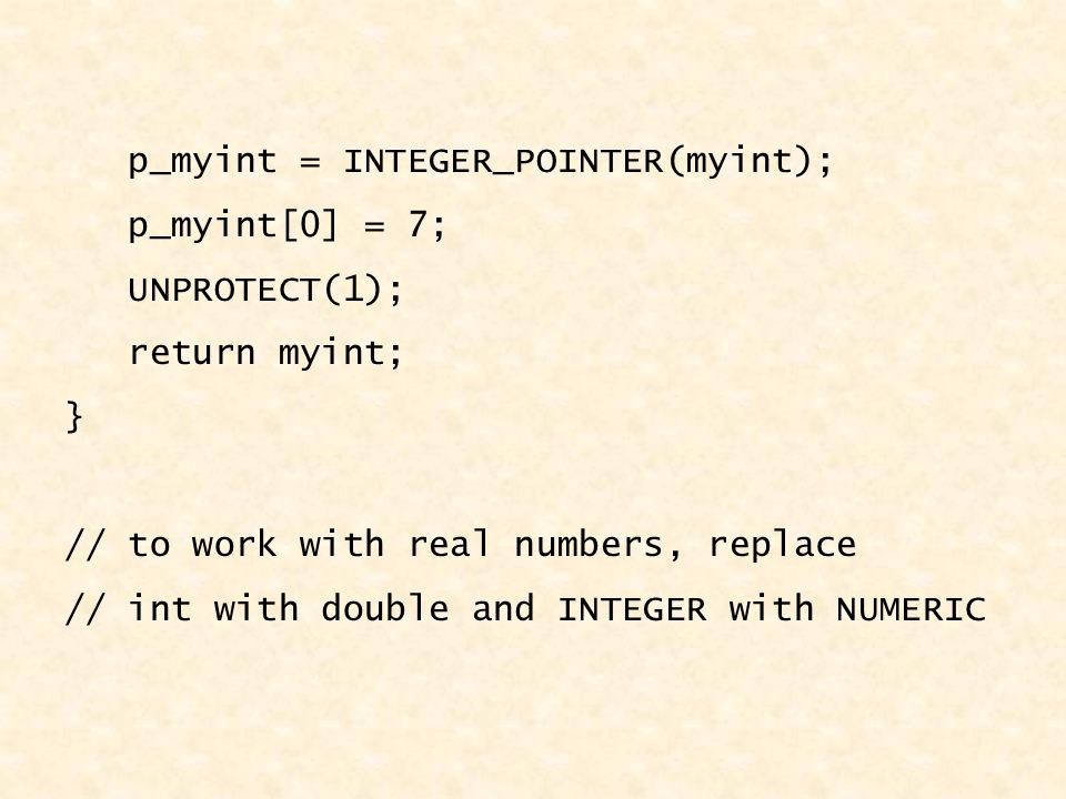 p_myint = INTEGER_POINTER(myint); p_myint[0] = 7; UNPROTECT(1); return myint; } // to work with real numbers, replace // int with double and INTEGER with NUMERIC