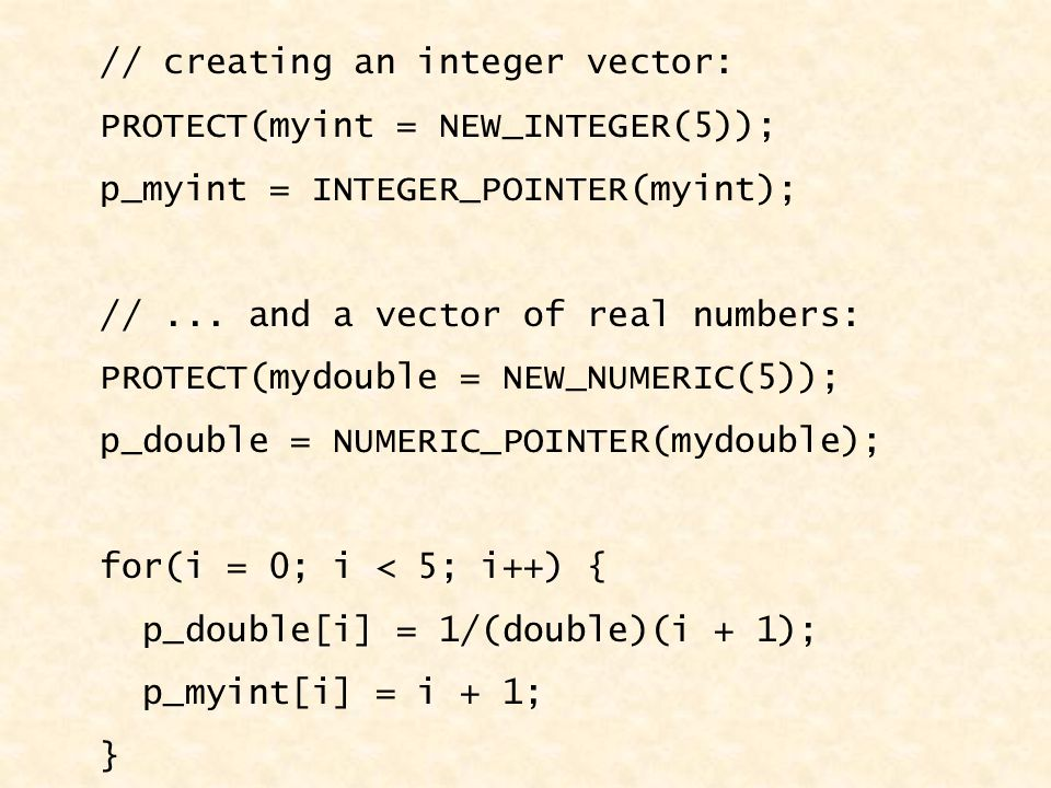// creating an integer vector: PROTECT(myint = NEW_INTEGER(5)); p_myint = INTEGER_POINTER(myint); //...