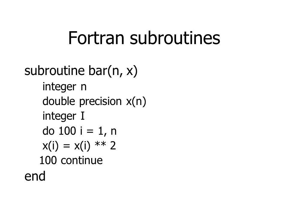 Fortran subroutines subroutine bar(n, x) integer n double precision x(n) integer I do 100 i = 1, n x(i) = x(i) ** 2 100 continue end