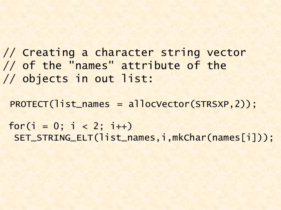// Creating a character string vector // of the names attribute of the // objects in out list: PROTECT(list_names = allocVector(STRSXP,2)); for(i = 0; i < 2; i++) SET_STRING_ELT(list_names,i,mkChar(names[i]));