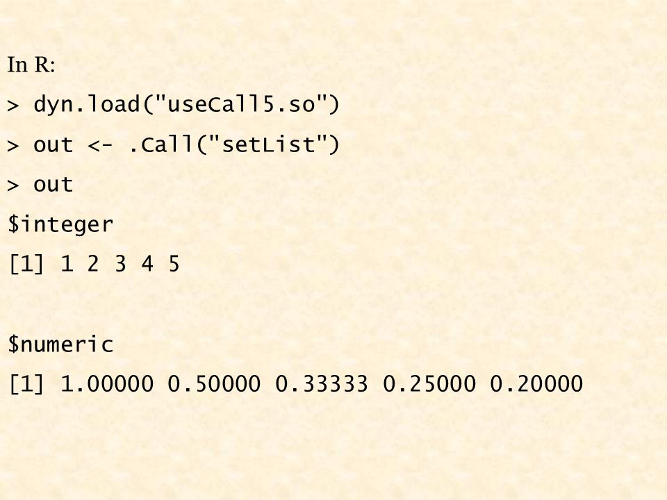 In R: > dyn.load( useCall5.so ) > out <-.Call( setList ) > out $integer [1] 1 2 3 4 5 $numeric [1] 1.00000 0.50000 0.33333 0.25000 0.20000