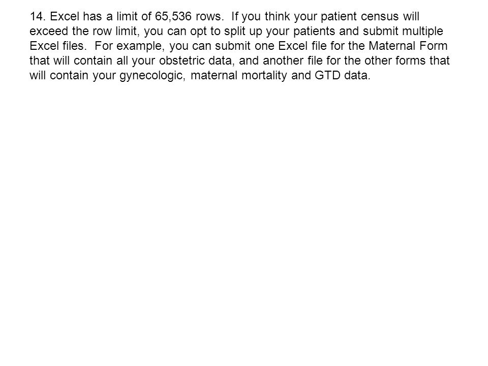 14. Excel has a limit of 65,536 rows. If you think your patient census will exceed the row limit, you can opt to split up your patients and submit mul