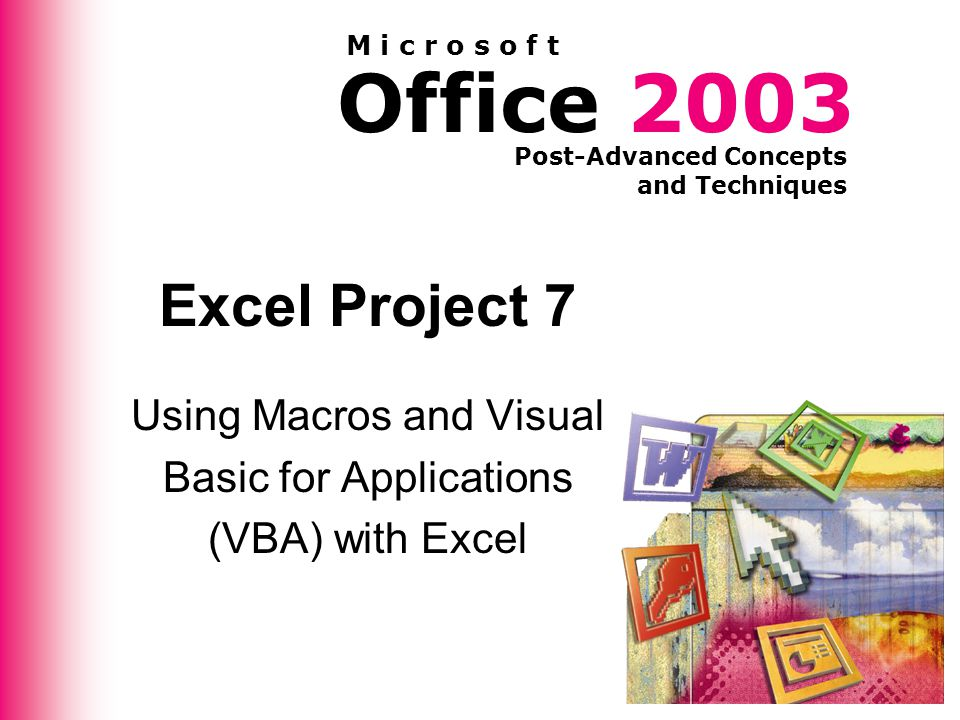 Office 2003 Post-Advanced Concepts and Techniques M i c r o s o f t Excel Project 7 Using Macros and Visual Basic for Applications (VBA) with Excel
