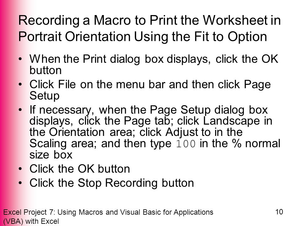 Excel Project 7: Using Macros and Visual Basic for Applications (VBA) with Excel 10 Recording a Macro to Print the Worksheet in Portrait Orientation Using the Fit to Option When the Print dialog box displays, click the OK button Click File on the menu bar and then click Page Setup If necessary, when the Page Setup dialog box displays, click the Page tab; click Landscape in the Orientation area; click Adjust to in the Scaling area; and then type 100 in the % normal size box Click the OK button Click the Stop Recording button