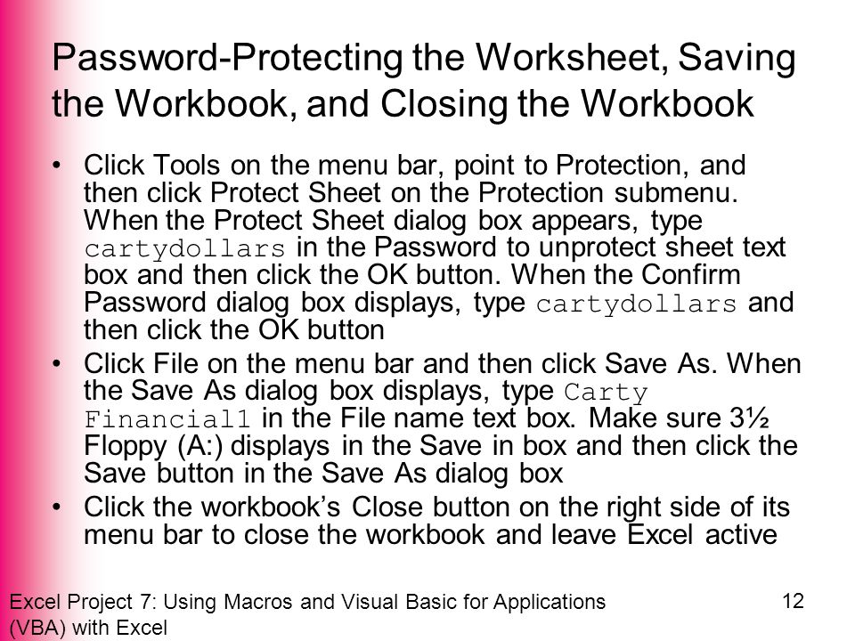 Excel Project 7: Using Macros and Visual Basic for Applications (VBA) with Excel 12 Password-Protecting the Worksheet, Saving the Workbook, and Closing the Workbook Click Tools on the menu bar, point to Protection, and then click Protect Sheet on the Protection submenu.