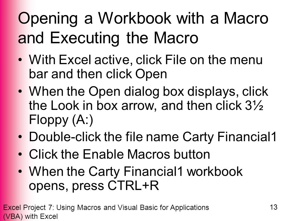 Excel Project 7: Using Macros and Visual Basic for Applications (VBA) with Excel 13 Opening a Workbook with a Macro and Executing the Macro With Excel active, click File on the menu bar and then click Open When the Open dialog box displays, click the Look in box arrow, and then click 3½ Floppy (A:) Double-click the file name Carty Financial1 Click the Enable Macros button When the Carty Financial1 workbook opens, press CTRL+R