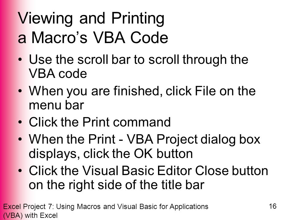 Excel Project 7: Using Macros and Visual Basic for Applications (VBA) with Excel 16 Viewing and Printing a Macro's VBA Code Use the scroll bar to scroll through the VBA code When you are finished, click File on the menu bar Click the Print command When the Print - VBA Project dialog box displays, click the OK button Click the Visual Basic Editor Close button on the right side of the title bar
