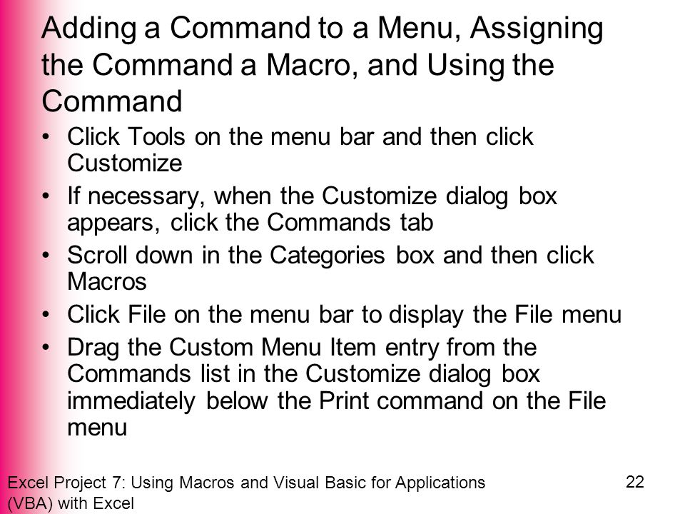Excel Project 7: Using Macros and Visual Basic for Applications (VBA) with Excel 22 Adding a Command to a Menu, Assigning the Command a Macro, and Using the Command Click Tools on the menu bar and then click Customize If necessary, when the Customize dialog box appears, click the Commands tab Scroll down in the Categories box and then click Macros Click File on the menu bar to display the File menu Drag the Custom Menu Item entry from the Commands list in the Customize dialog box immediately below the Print command on the File menu