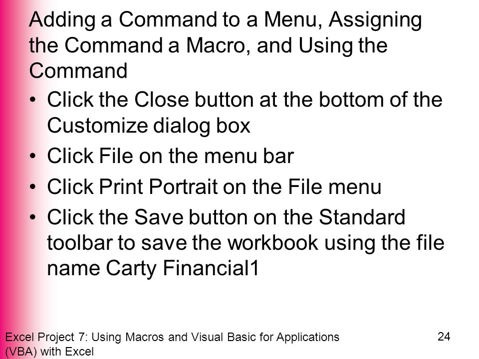 Excel Project 7: Using Macros and Visual Basic for Applications (VBA) with Excel 24 Adding a Command to a Menu, Assigning the Command a Macro, and Using the Command Click the Close button at the bottom of the Customize dialog box Click File on the menu bar Click Print Portrait on the File menu Click the Save button on the Standard toolbar to save the workbook using the file name Carty Financial1