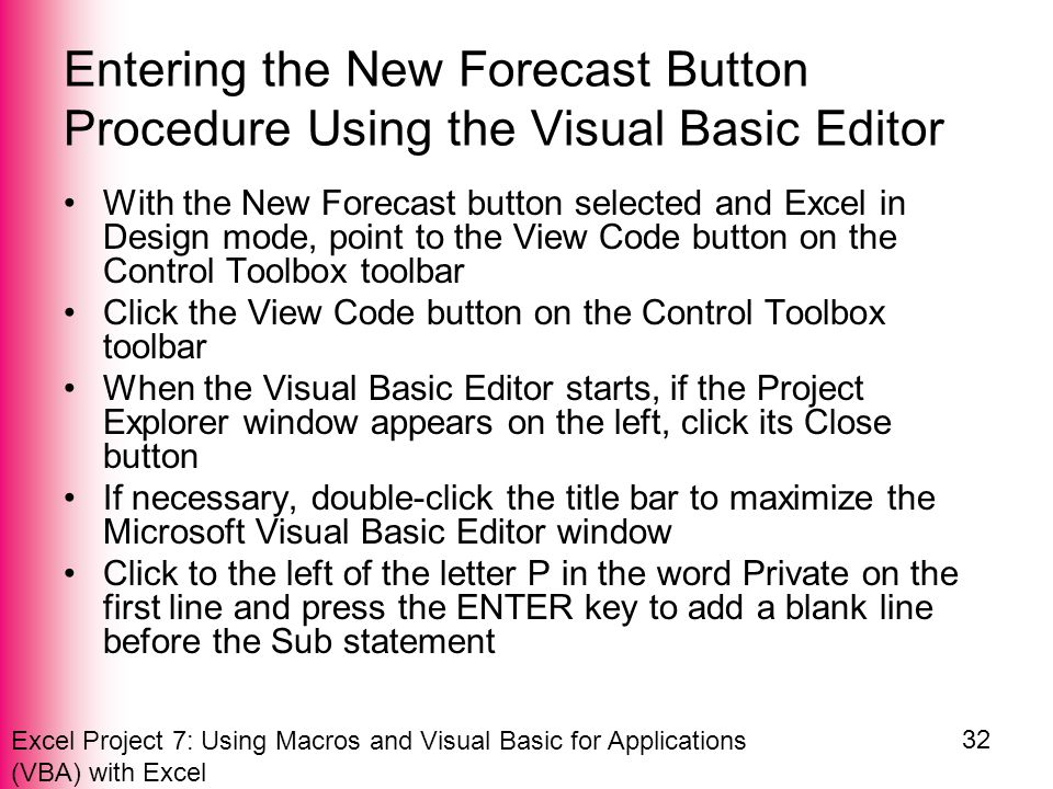 Excel Project 7: Using Macros and Visual Basic for Applications (VBA) with Excel 32 Entering the New Forecast Button Procedure Using the Visual Basic Editor With the New Forecast button selected and Excel in Design mode, point to the View Code button on the Control Toolbox toolbar Click the View Code button on the Control Toolbox toolbar When the Visual Basic Editor starts, if the Project Explorer window appears on the left, click its Close button If necessary, double-click the title bar to maximize the Microsoft Visual Basic Editor window Click to the left of the letter P in the word Private on the first line and press the ENTER key to add a blank line before the Sub statement