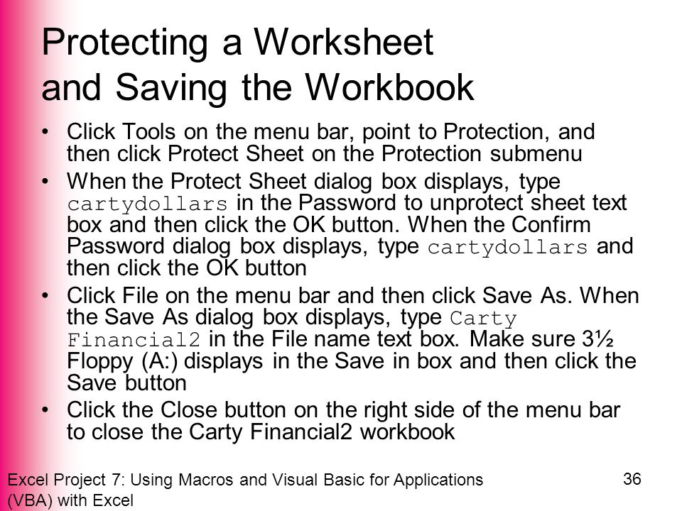 Excel Project 7: Using Macros and Visual Basic for Applications (VBA) with Excel 36 Protecting a Worksheet and Saving the Workbook Click Tools on the menu bar, point to Protection, and then click Protect Sheet on the Protection submenu When the Protect Sheet dialog box displays, type cartydollars in the Password to unprotect sheet text box and then click the OK button.