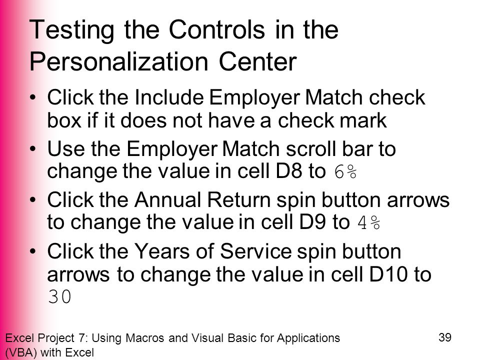 Excel Project 7: Using Macros and Visual Basic for Applications (VBA) with Excel 39 Testing the Controls in the Personalization Center Click the Include Employer Match check box if it does not have a check mark Use the Employer Match scroll bar to change the value in cell D8 to 6% Click the Annual Return spin button arrows to change the value in cell D9 to 4% Click the Years of Service spin button arrows to change the value in cell D10 to 30