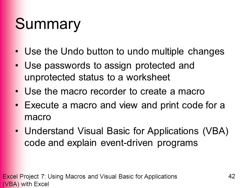 Excel Project 7: Using Macros and Visual Basic for Applications (VBA) with Excel 42 Summary Use the Undo button to undo multiple changes Use passwords to assign protected and unprotected status to a worksheet Use the macro recorder to create a macro Execute a macro and view and print code for a macro Understand Visual Basic for Applications (VBA) code and explain event-driven programs
